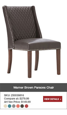 Warner Brown Parsons Chair. SKU: 250039816. Compare at $279.99. Art Van Price $149.99. Avaliable in multiple colors. View details.