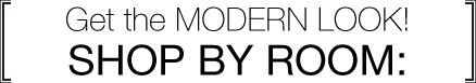 Get the modern look! Shop by Room.