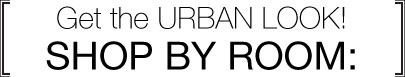 Get the urban look! Shop by room.