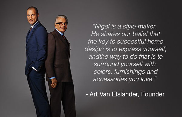 Nigel & Hillary are two style makers. They both share our belif that the key to successful home design is to express yourself and the way to do that is to surround yourself with colors, furnishings and accessories you love.
