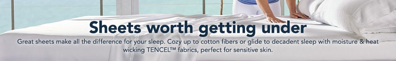 Sheets worth getting under. Great sheets make all the difference for your sleep. Cozy up to cotton fibers or glide to decadent sleep with moisture and heat wicking TENCEL(TM) fabrics, perfect for sensitive skin.