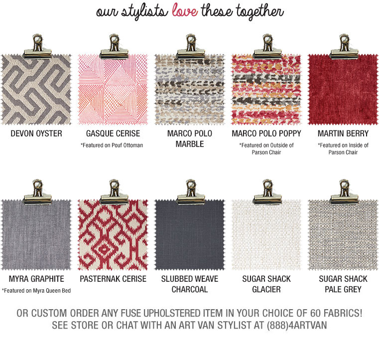 our stylists love berry swatches together or custom order any fuse upholstered item in your choice of 50 fabrics! See store or chat with an art van stylist at (888)4ARTVAN